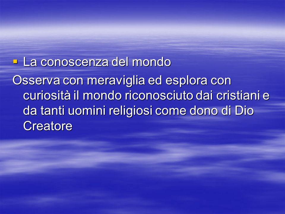 La conoscenza del mondo La conoscenza del mondo Osserva con meraviglia ed esplora con curiosità il mondo riconosciuto dai cristiani e da tanti uomini religiosi come dono di Dio Creatore