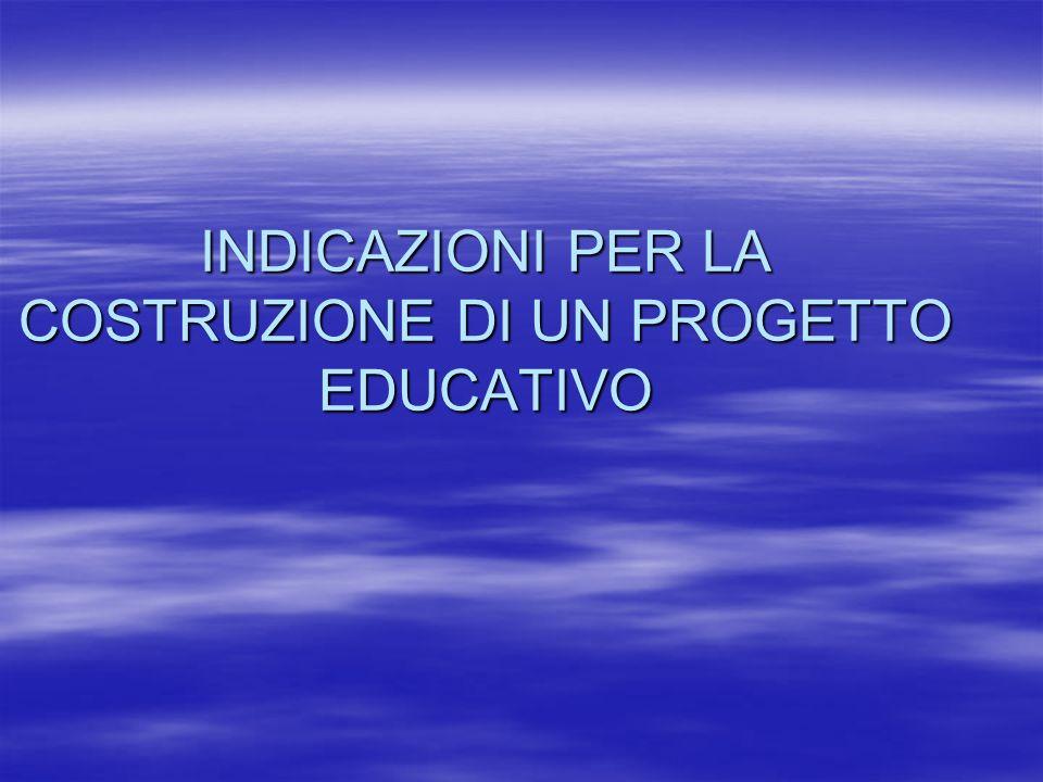 INDICAZIONI PER LA COSTRUZIONE DI UN PROGETTO EDUCATIVO