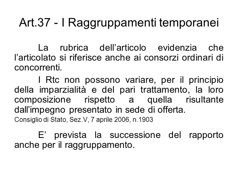 Art.37 - I Raggruppamenti temporanei La rubrica dellarticolo evidenzia che larticolato si riferisce anche ai consorzi ordinari di concorrenti. I Rtc n