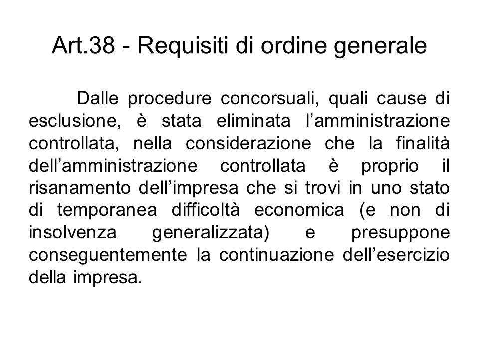 Art.38 - Requisiti di ordine generale Dalle procedure concorsuali, quali cause di esclusione, è stata eliminata lamministrazione controllata, nella co