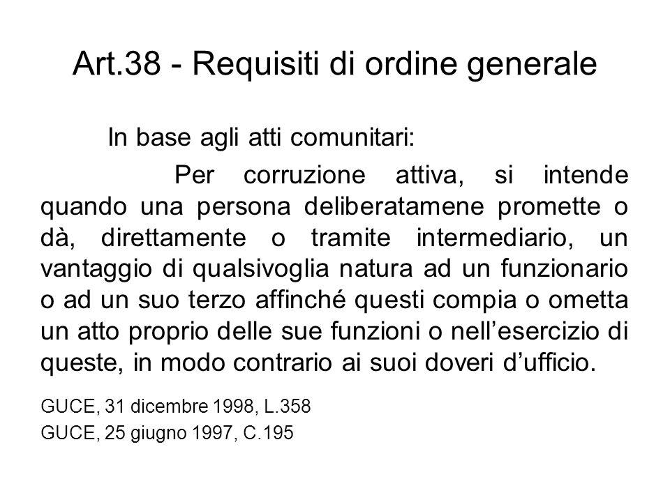 Art.38 - Requisiti di ordine generale In base agli atti comunitari: Per corruzione attiva, si intende quando una persona deliberatamene promette o dà,