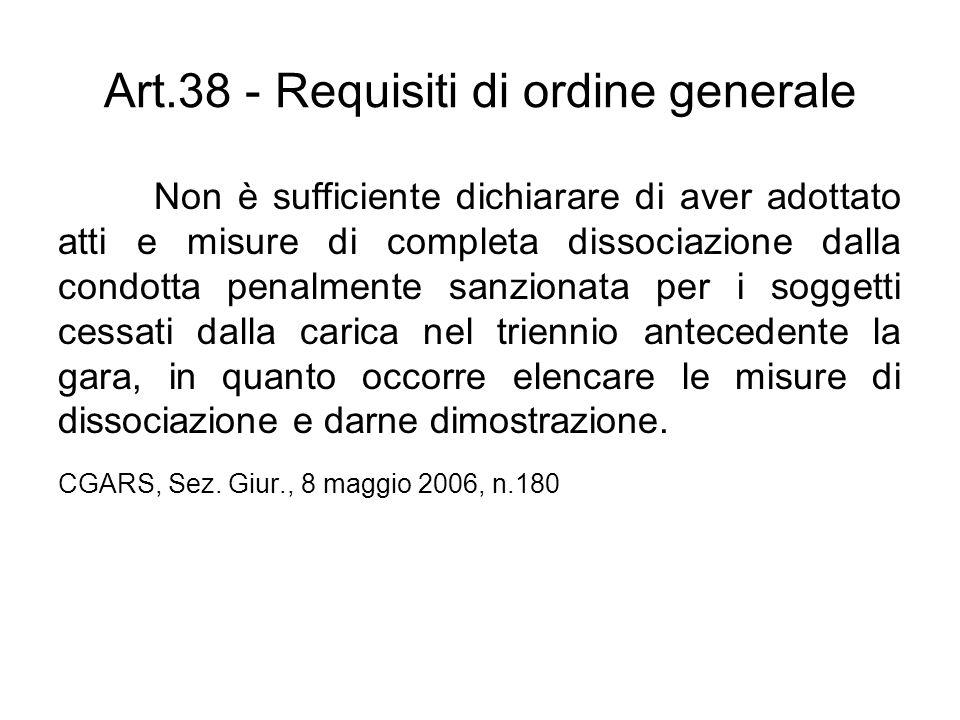 Art.38 - Requisiti di ordine generale Non è sufficiente dichiarare di aver adottato atti e misure di completa dissociazione dalla condotta penalmente