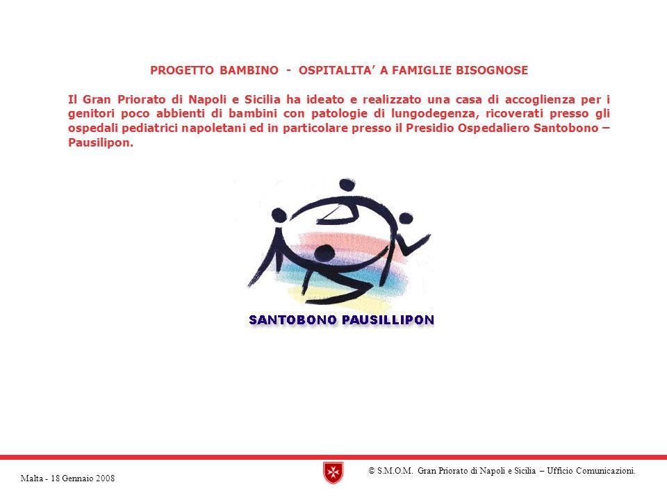 PROGETTO BAMBINO - OSPITALITA A FAMIGLIE BISOGNOSE Il Gran Priorato di Napoli e Sicilia ha ideato e realizzato una casa di accoglienza per i genitori poco abbienti di bambini con patologie di lungodegenza, ricoverati presso gli ospedali pediatrici napoletani ed in particolare presso il Presidio Ospedaliero Santobono – Pausilipon.
