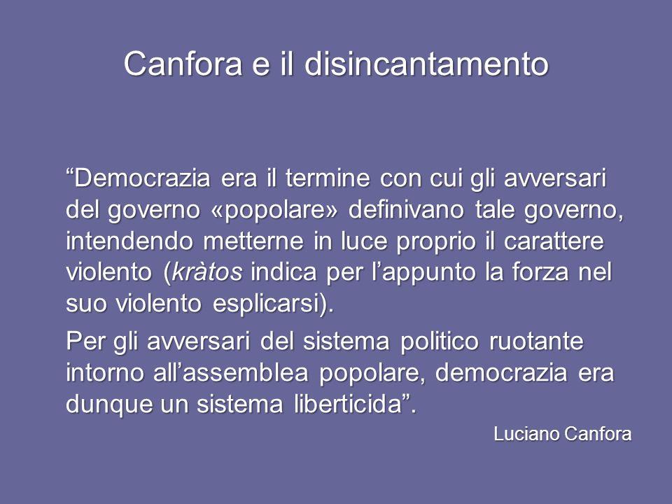 Canfora e il disincantamento Democrazia era il termine con cui gli avversari del governo «popolare» definivano tale governo, intendendo metterne in luce proprio il carattere violento (kràtos indica per lappunto la forza nel suo violento esplicarsi).