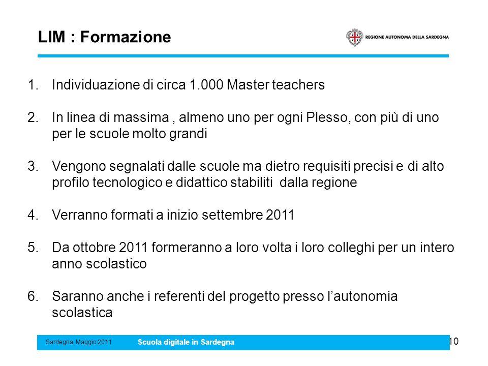 10 LIM : Formazione Sardegna, Maggio 2011 Scuola digitale in Sardegna 1.Individuazione di circa 1.000 Master teachers 2.In linea di massima, almeno un