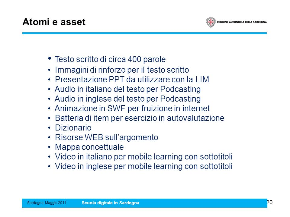 20 Atomi e asset Sardegna, Maggio 2011 Scuola digitale in Sardegna Testo scritto di circa 400 parole Immagini di rinforzo per il testo scritto Presentazione PPT da utilizzare con la LIM Audio in italiano del testo per Podcasting Audio in inglese del testo per Podcasting Animazione in SWF per fruizione in internet Batteria di item per esercizio in autovalutazione Dizionario Risorse WEB sullargomento Mappa concettuale Video in italiano per mobile learning con sottotitoli Video in inglese per mobile learning con sottotitoli