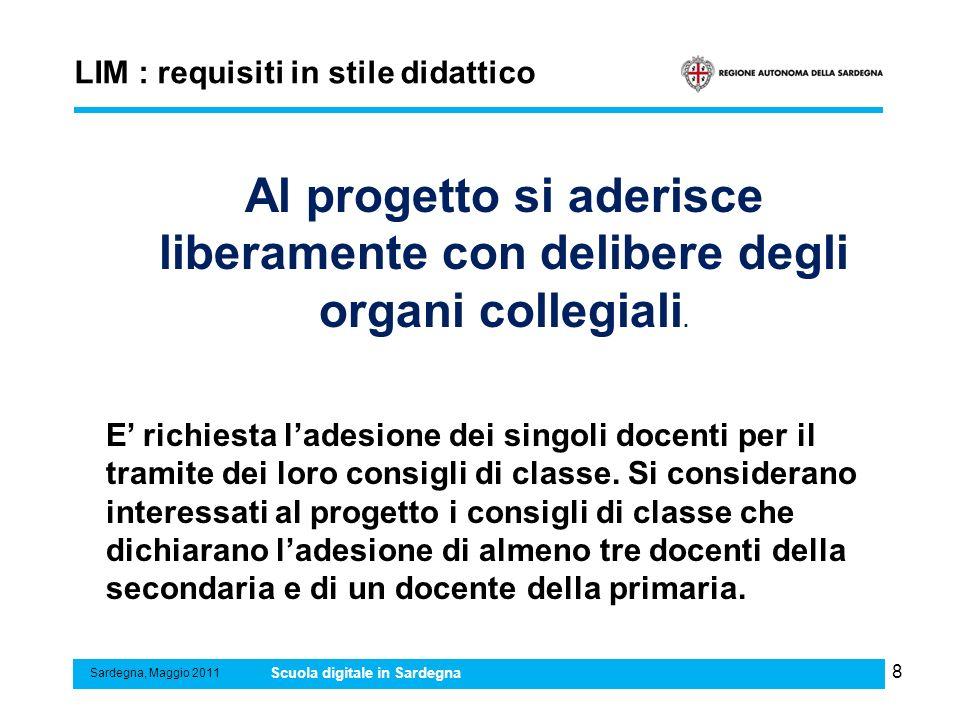 8 LIM : requisiti in stile didattico Sardegna, Maggio 2011 Scuola digitale in Sardegna Al progetto si aderisce liberamente con delibere degli organi c