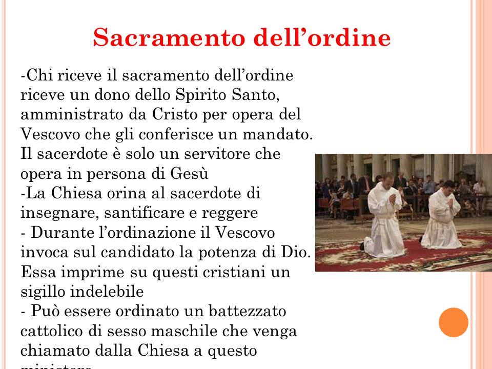 Sacramento dellordine -Il sacramento ha tre gradi: - Episcopato - Presbiterato - Diaconato Con lordinazione episcopale un sacerdote riceve la pienezza del sacramento dellordine..