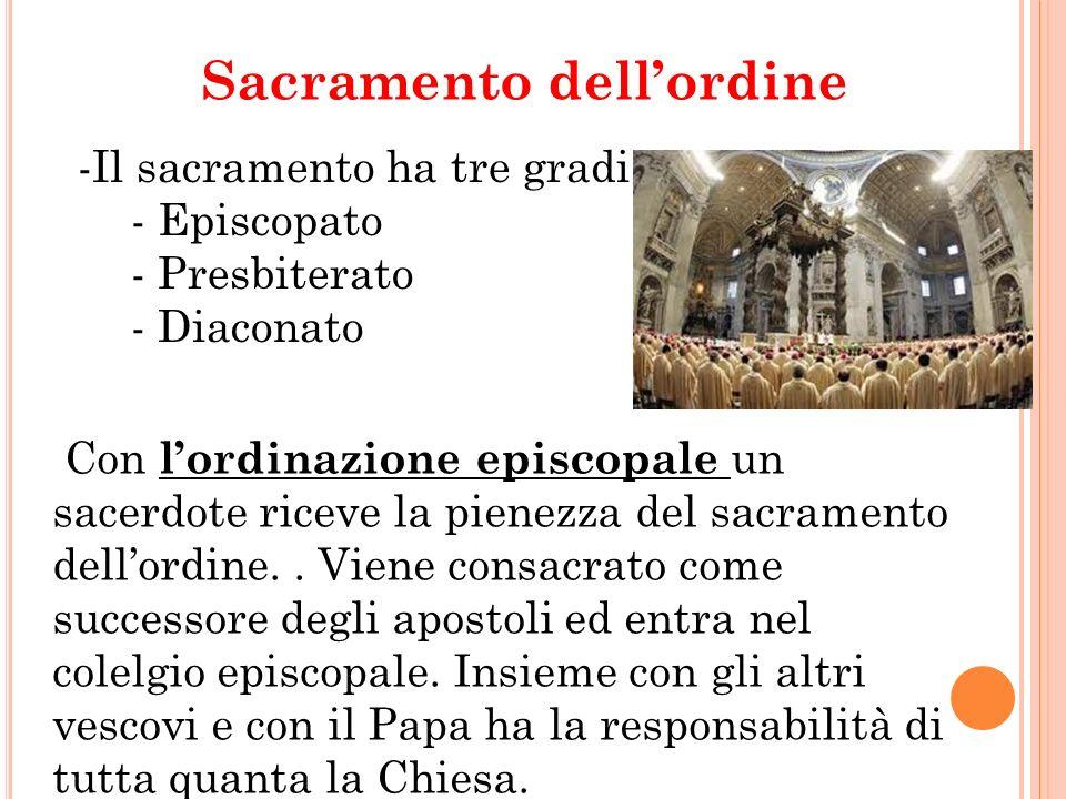 Sacramento dellordine -Il sacramento ha tre gradi: - Episcopato - Presbiterato - Diaconato Con lordinazione episcopale un sacerdote riceve la pienezza