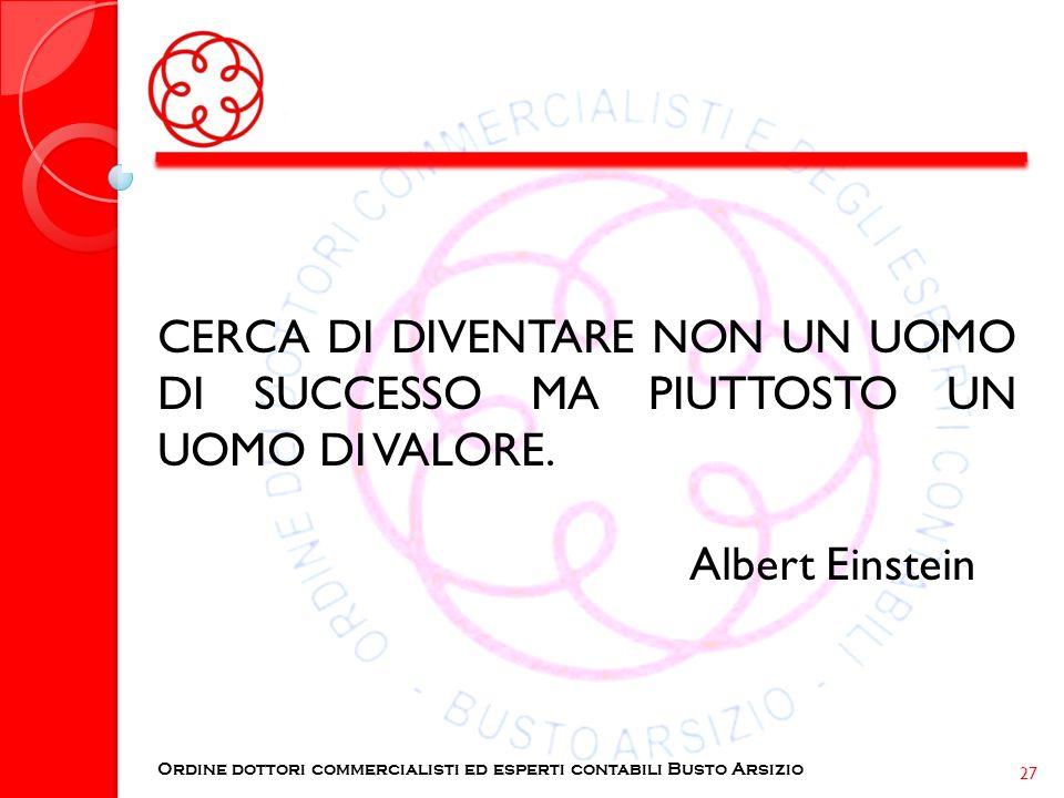 CERCA DI DIVENTARE NON UN UOMO DI SUCCESSO MA PIUTTOSTO UN UOMO DI VALORE. Albert Einstein Ordine dottori commercialisti ed esperti contabili Busto Ar