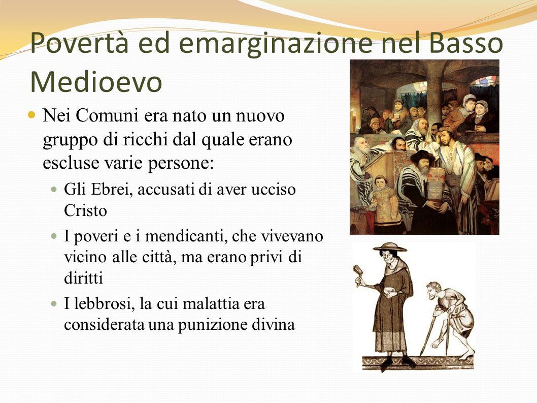 Povertà ed emarginazione nel Basso Medioevo Nei Comuni era nato un nuovo gruppo di ricchi dal quale erano escluse varie persone: Gli Ebrei, accusati d
