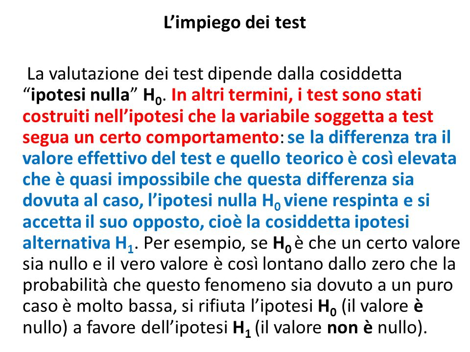 Limpiego dei test La valutazione dei test dipende dalla cosiddettaipotesi nulla H 0. In altri termini, i test sono stati costruiti nellipotesi che la