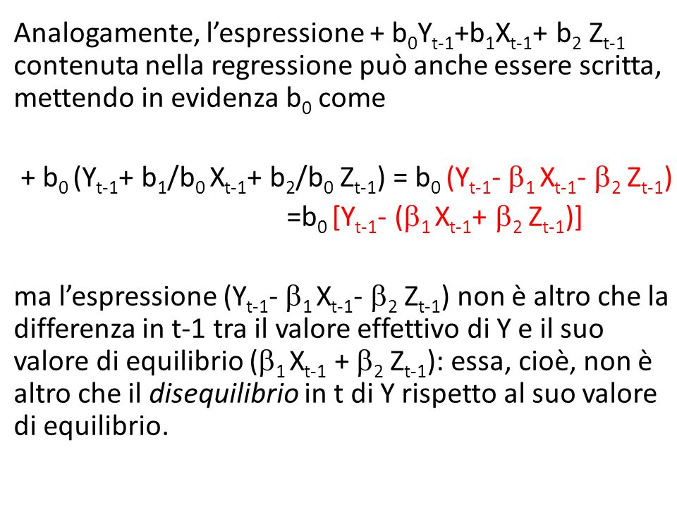 Analogamente, lespressione + b 0 Y t-1 +b 1 X t-1 + b 2 Z t-1 contenuta nella regressione può anche essere scritta, mettendo in evidenza b 0 come + b 0 (Y t-1 + b 1 /b 0 X t-1 + b 2 /b 0 Z t-1 ) = b 0 (Y t-1 - 1 X t-1 - 2 Z t-1 ) =b 0 [Y t-1 - ( 1 X t-1 + 2 Z t-1 )] ma lespressione (Y t-1 - 1 X t-1 - 2 Z t-1 ) non è altro che la differenza in t-1 tra il valore effettivo di Y e il suo valore di equilibrio ( 1 X t-1 + 2 Z t-1 ): essa, cioè, non è altro che il disequilibrio in t di Y rispetto al suo valore di equilibrio.