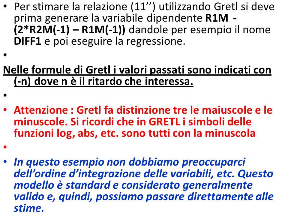 Per stimare la relazione (11) utilizzando Gretl si deve prima generare la variabile dipendente R1M - (2*R2M(-1) – R1M(-1)) dandole per esempio il nome DIFF1 e poi eseguire la regressione.