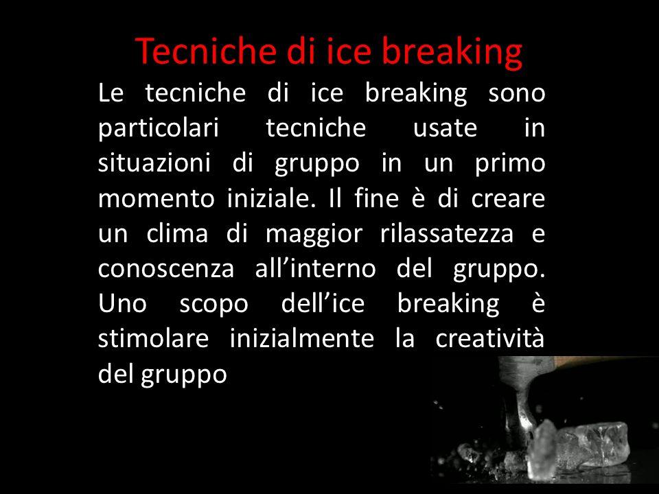 Tecniche di ice breaking Le tecniche di ice breaking sono particolari tecniche usate in situazioni di gruppo in un primo momento iniziale. Il fine è d