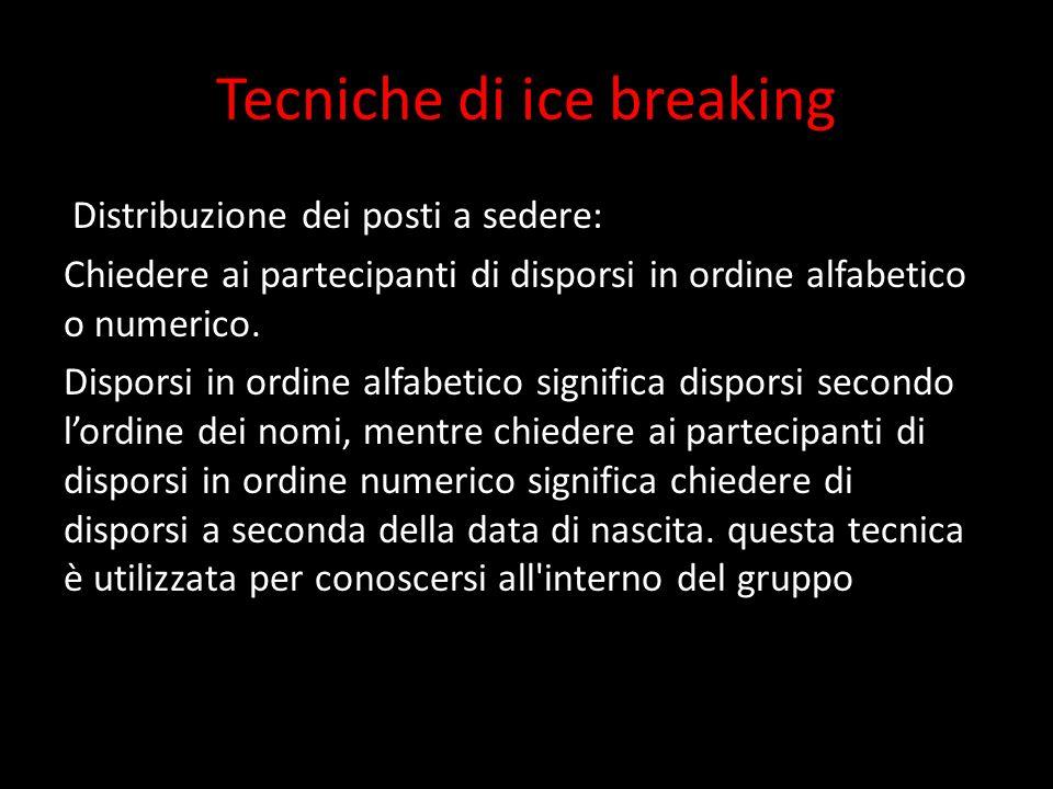 Tecniche di ice breaking Distribuzione dei posti a sedere: Chiedere ai partecipanti di disporsi in ordine alfabetico o numerico. Disporsi in ordine al