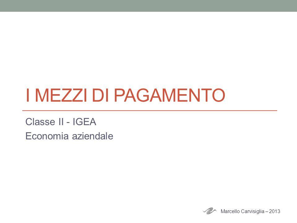 I MEZZI DI PAGAMENTO Classe II - IGEA Economia aziendale Marcello Carvisiglia – 2013