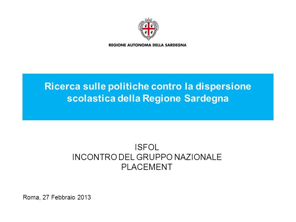Roma, 27 Febbraio 2013 Ricerca sulle politiche contro la dispersione scolastica della Regione Sardegna ISFOL INCONTRO DEL GRUPPO NAZIONALE PLACEMENT