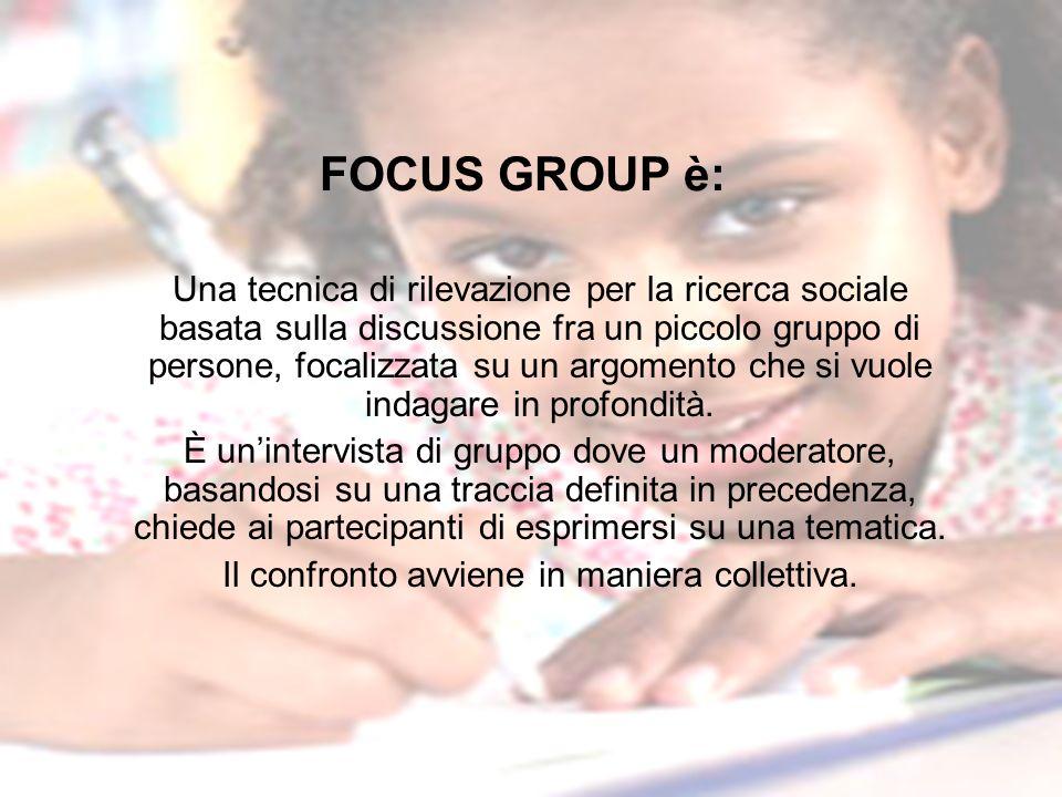 FOCUS GROUP è: Una tecnica di rilevazione per la ricerca sociale basata sulla discussione fra un piccolo gruppo di persone, focalizzata su un argoment