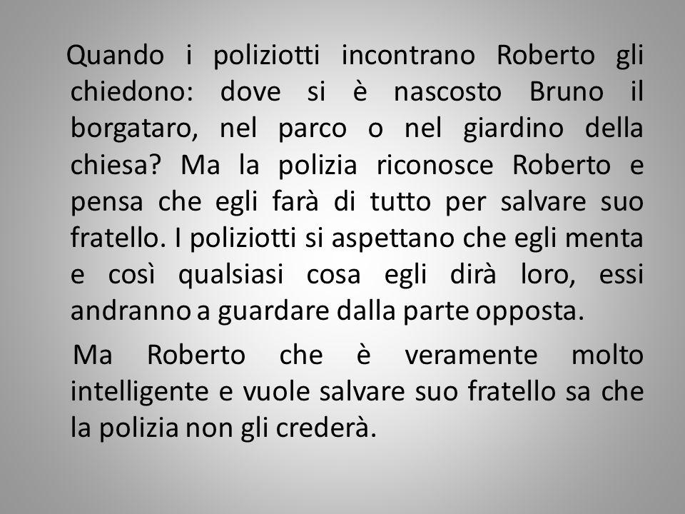 Quando i poliziotti incontrano Roberto gli chiedono: dove si è nascosto Bruno il borgataro, nel parco o nel giardino della chiesa? Ma la polizia ricon
