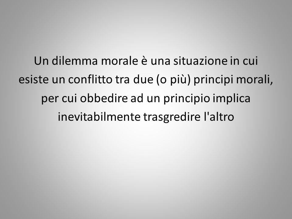 Un dilemma morale è una situazione in cui esiste un conflitto tra due (o più) principi morali, per cui obbedire ad un principio implica inevitabilment
