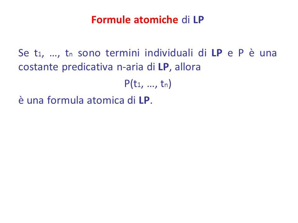 Formule atomiche di LP Se t 1, …, t n sono termini individuali di LP e P è una costante predicativa n-aria di LP, allora P(t 1, …, t n ) è una formula