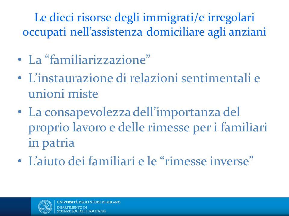 Le dieci risorse degli immigrati/e irregolari occupati nellassistenza domiciliare agli anziani La familiarizzazione Linstaurazione di relazioni sentim