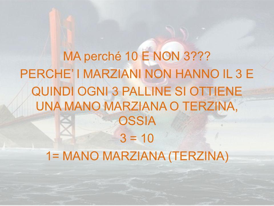 MA perché 10 E NON 3??? PERCHE I MARZIANI NON HANNO IL 3 E QUINDI OGNI 3 PALLINE SI OTTIENE UNA MANO MARZIANA O TERZINA, OSSIA 3 = 10 1= MANO MARZIANA