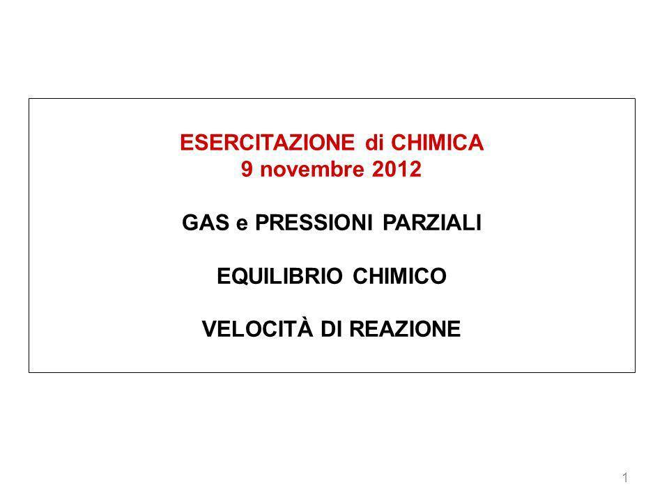 1 ESERCITAZIONE di CHIMICA 9 novembre 2012 GAS e PRESSIONI PARZIALI EQUILIBRIO CHIMICO VELOCITÀ DI REAZIONE