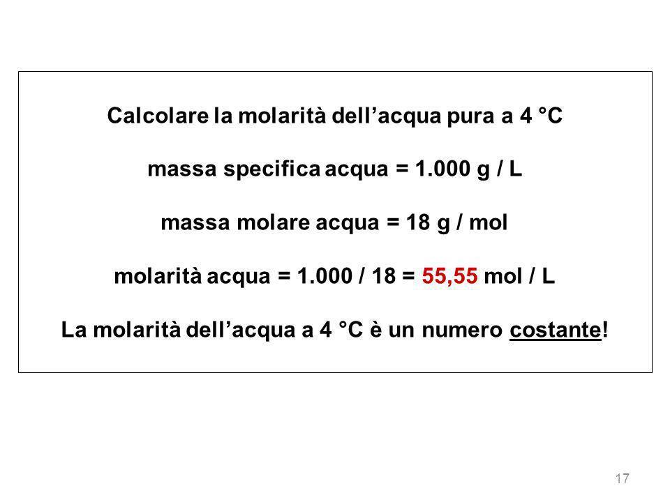 17 Calcolare la molarità dellacqua pura a 4 °C massa specifica acqua = 1.000 g / L massa molare acqua = 18 g / mol molarità acqua = 1.000 / 18 = 55,55