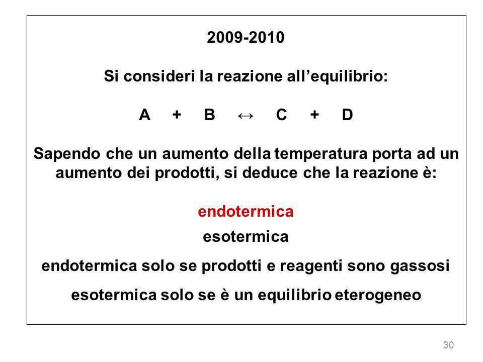 30 2009-2010 Si consideri la reazione allequilibrio: A + B C + D Sapendo che un aumento della temperatura porta ad un aumento dei prodotti, si deduce