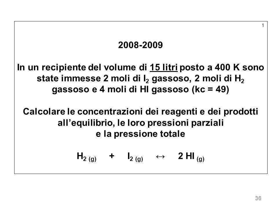 36 1 2008-2009 In un recipiente del volume di 15 litri posto a 400 K sono state immesse 2 moli di I 2 gassoso, 2 moli di H 2 gassoso e 4 moli di HI ga