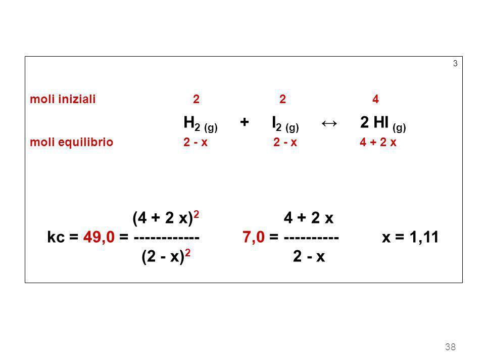 38 3 moli iniziali22 4 H 2 (g) + I 2 (g) 2 HI (g) moli equilibrio2 - x 2 - x 4 + 2 x (4 + 2 x) 2 4 + 2 x kc = 49,0 = ------------ 7,0 = ---------- x =