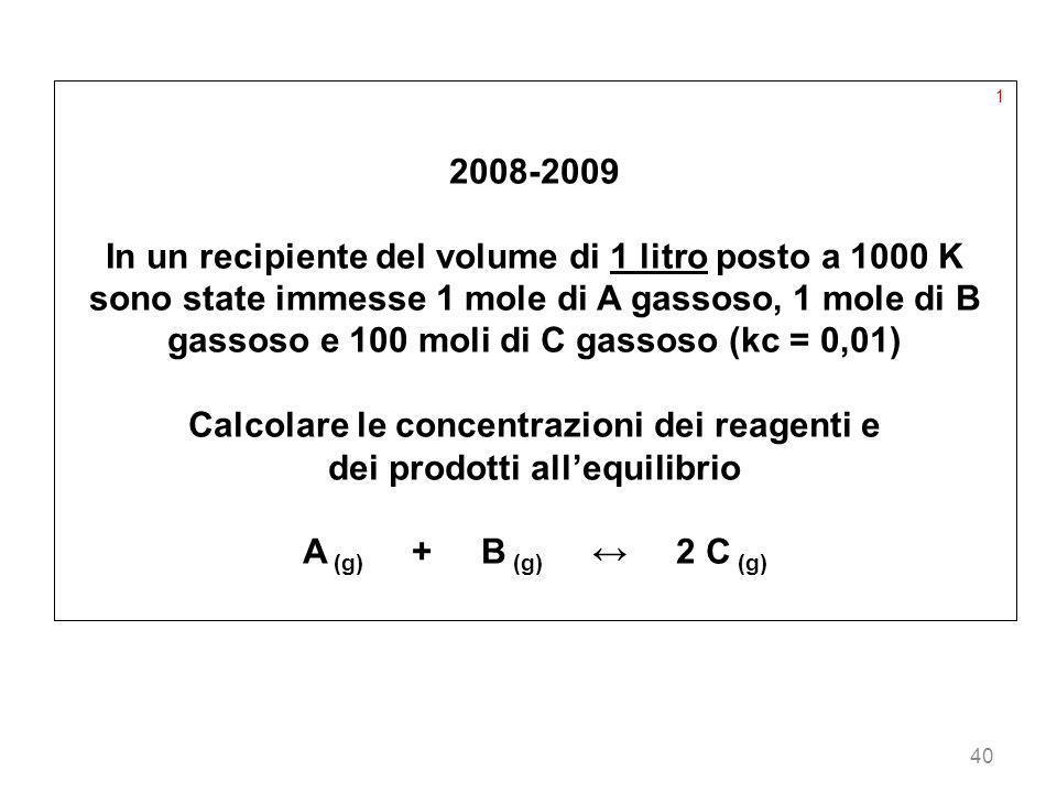40 1 2008-2009 In un recipiente del volume di 1 litro posto a 1000 K sono state immesse 1 mole di A gassoso, 1 mole di B gassoso e 100 moli di C gasso