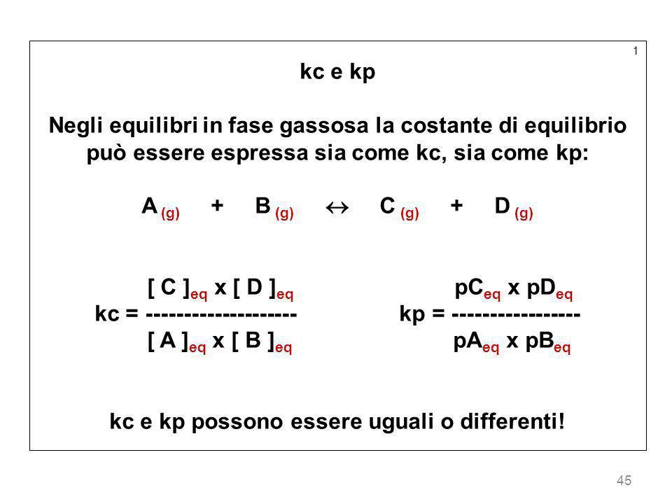45 1 kc e kp Negli equilibri in fase gassosa la costante di equilibrio può essere espressa sia come kc, sia come kp: A (g) + B (g) C (g) + D (g) [ C ]