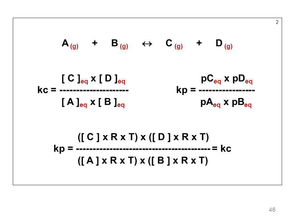 46 2 A (g) + B (g) C (g) + D (g) [ C ] eq x [ D ] eq pC eq x pD eq kc = --------------------- kp = ----------------- [ A ] eq x [ B ] eq pA eq x pB eq