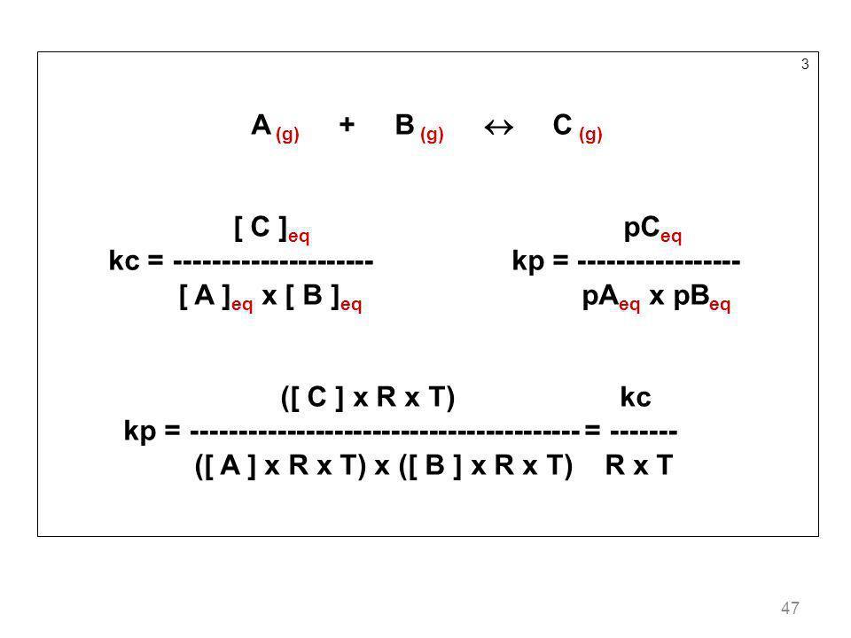 47 3 A (g) + B (g) C (g) [ C ] eq pC eq kc = --------------------- kp = ----------------- [ A ] eq x [ B ] eq pA eq x pB eq ([ C ] x R x T) kc kp = --