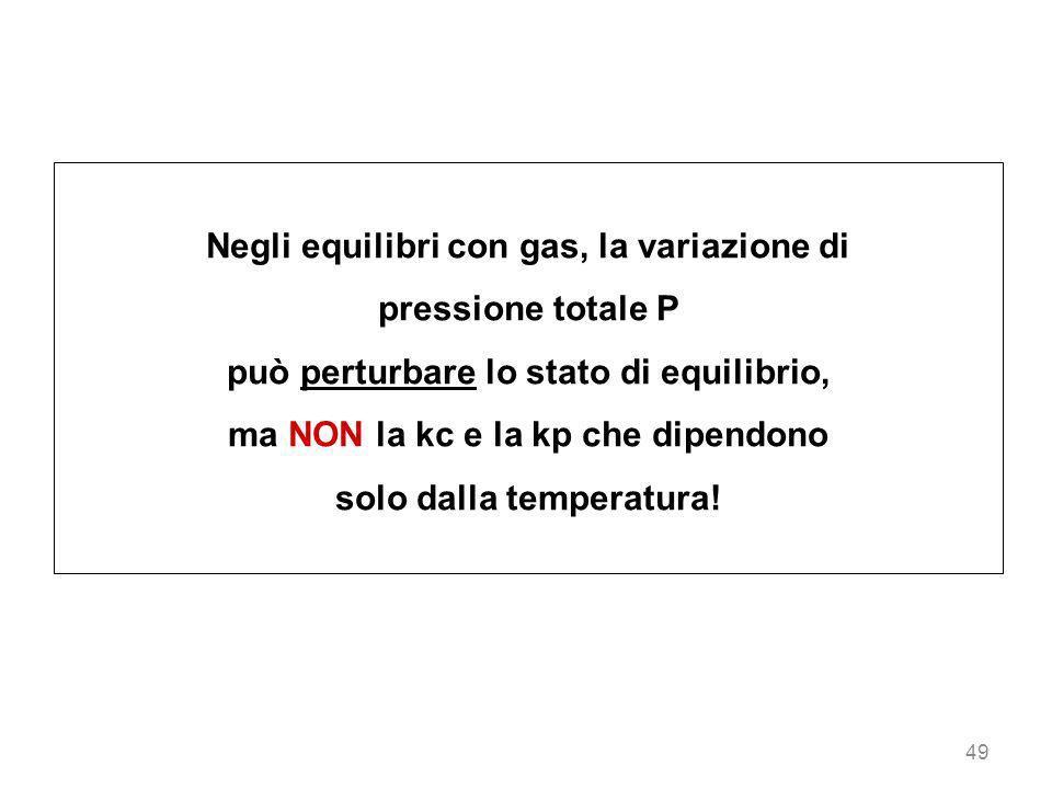 49 Negli equilibri con gas, la variazione di pressione totale P può perturbare lo stato di equilibrio, ma NON la kc e la kp che dipendono solo dalla t