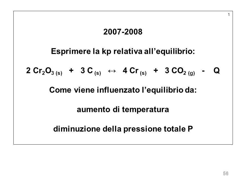 56 1 2007-2008 Esprimere la kp relativa allequilibrio: 2 Cr 2 O 3 (s) + 3 C (s) 4 Cr (s) + 3 CO 2 (g) - Q Come viene influenzato lequilibrio da: aumen