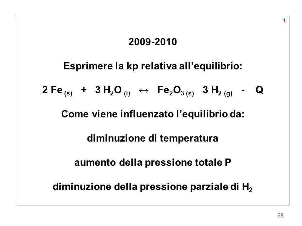 58 1 2009-2010 Esprimere la kp relativa allequilibrio: 2 Fe (s) + 3 H 2 O (l) Fe 2 O 3 (s) 3 H 2 (g) - Q Come viene influenzato lequilibrio da: diminu