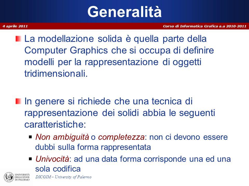Corso di Informatica Grafica a.a 2010-2011 DICGIM – University of Palermo Istanza di primitive – CSG Si ha un DB di primitive geometriche pronte che vanno istanziate solo attraverso la specifica dei loro parametri.