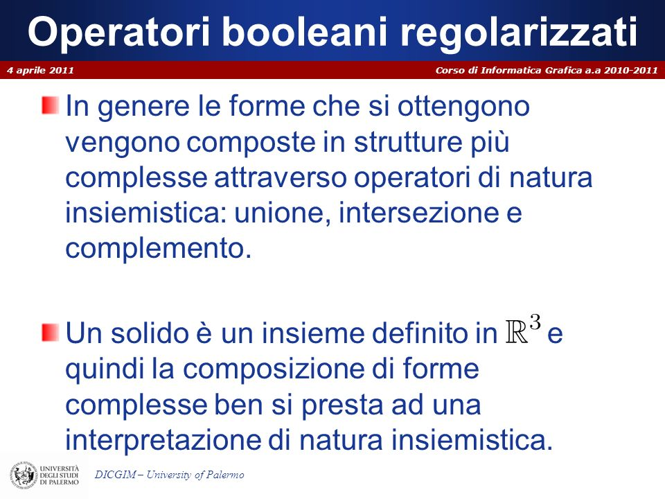 Corso di Informatica Grafica a.a 2010-2011 DICGIM – University of Palermo Operatori booleani regolarizzati In genere le forme che si ottengono vengono