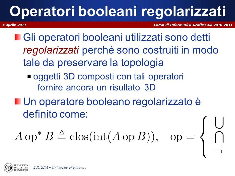 Corso di Informatica Grafica a.a 2010-2011 DICGIM – University of Palermo Operatori booleani regolarizzati Gli operatori booleani utilizzati sono dett