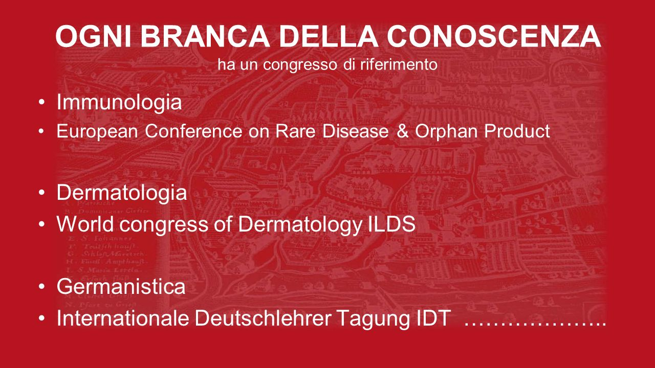 OGNI BRANCA DELLA CONOSCENZA ha un congresso di riferimento Immunologia European Conference on Rare Disease & Orphan Product Dermatologia World congress of Dermatology ILDS Germanistica Internationale Deutschlehrer Tagung IDT ………………..