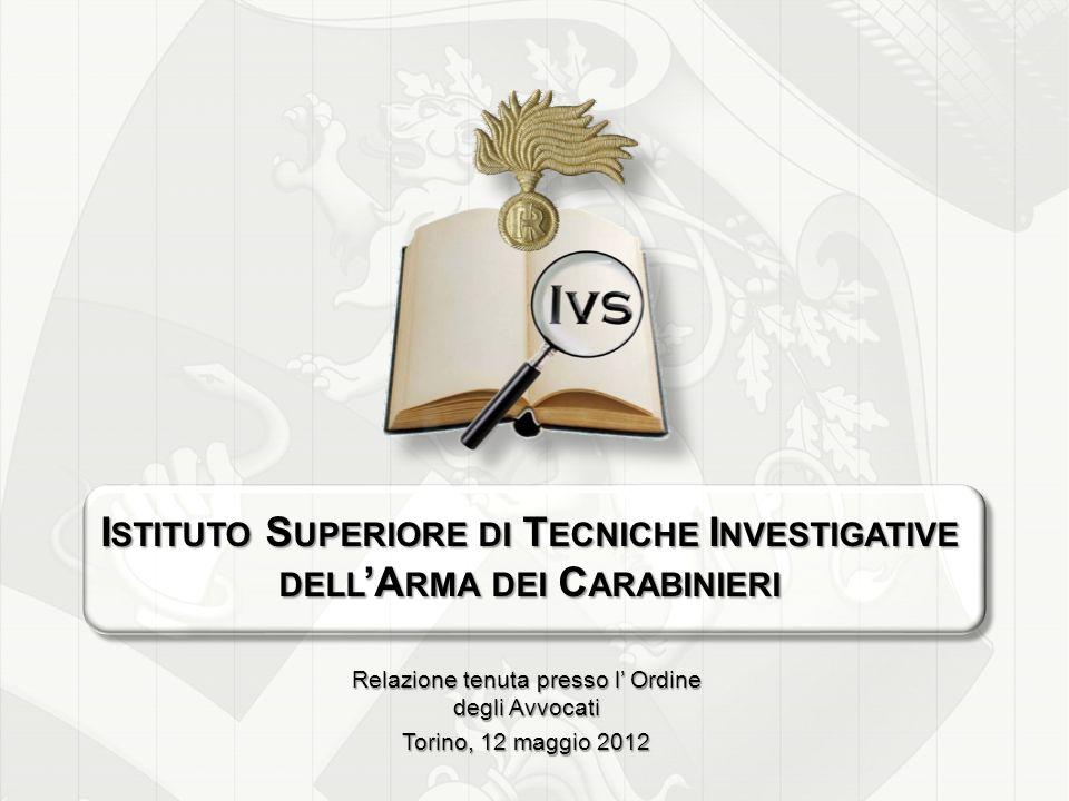 Relazione tenuta presso l Ordine degli Avvocati Torino, 12 maggio 2012 I STITUTO S UPERIORE DI T ECNICHE I NVESTIGATIVE DELL A RMA DEI C ARABINIERI