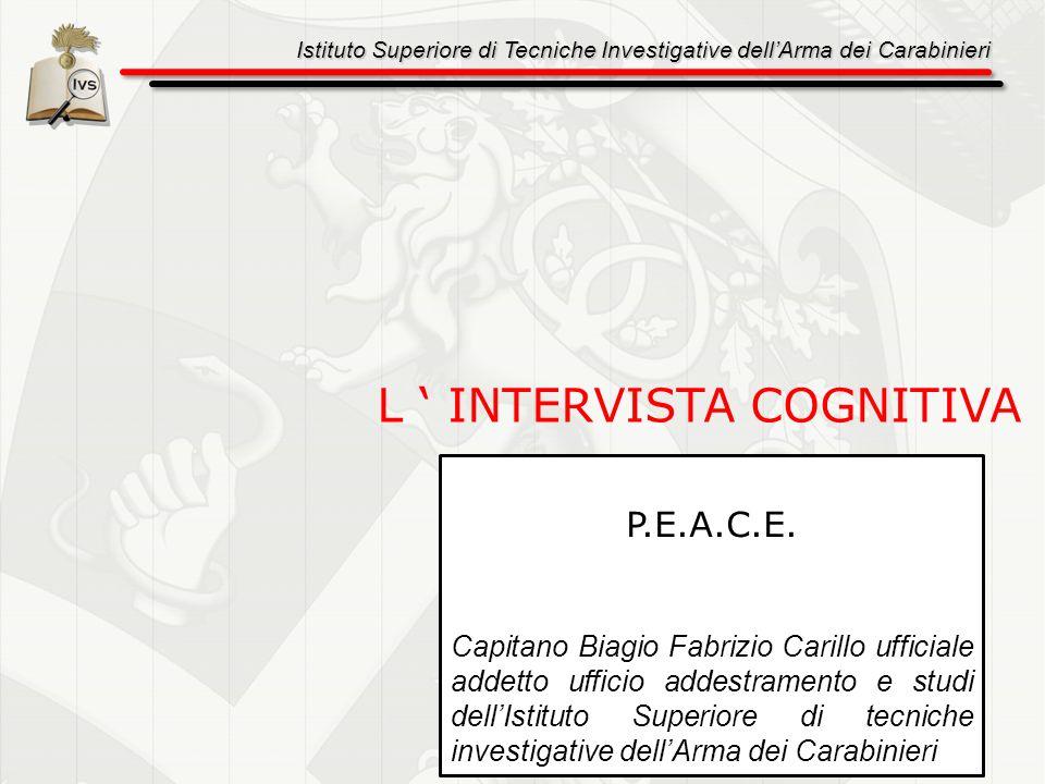 Istituto Superiore di Tecniche Investigative dellArma dei Carabinieri 2 L INTERVISTA COGNITIVA P.E.A.C.E. Capitano Biagio Fabrizio Carillo ufficiale a