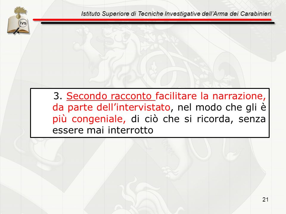 Istituto Superiore di Tecniche Investigative dellArma dei Carabinieri 21 3. Secondo racconto facilitare la narrazione, da parte dellintervistato, nel