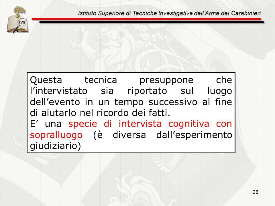 Istituto Superiore di Tecniche Investigative dellArma dei Carabinieri 28 Questa tecnica presuppone che lintervistato sia riportato sul luogo dellevent