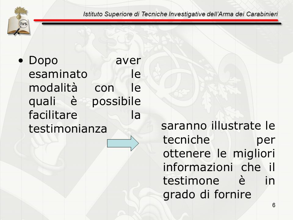 Istituto Superiore di Tecniche Investigative dellArma dei Carabinieri 7 Presentazione Si accoglie il teste, si cerca di stabilire un rapporto sereno e di fiducia informandolo sulle modalità su cui si baserà lintervista