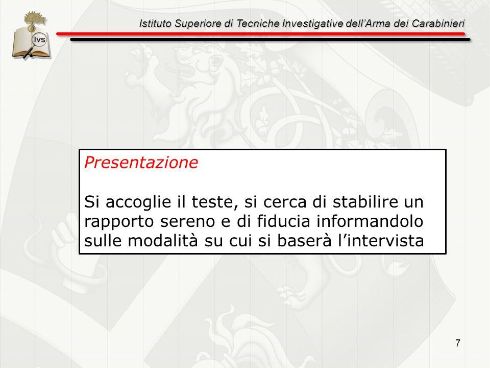 Istituto Superiore di Tecniche Investigative dellArma dei Carabinieri 7 Presentazione Si accoglie il teste, si cerca di stabilire un rapporto sereno e